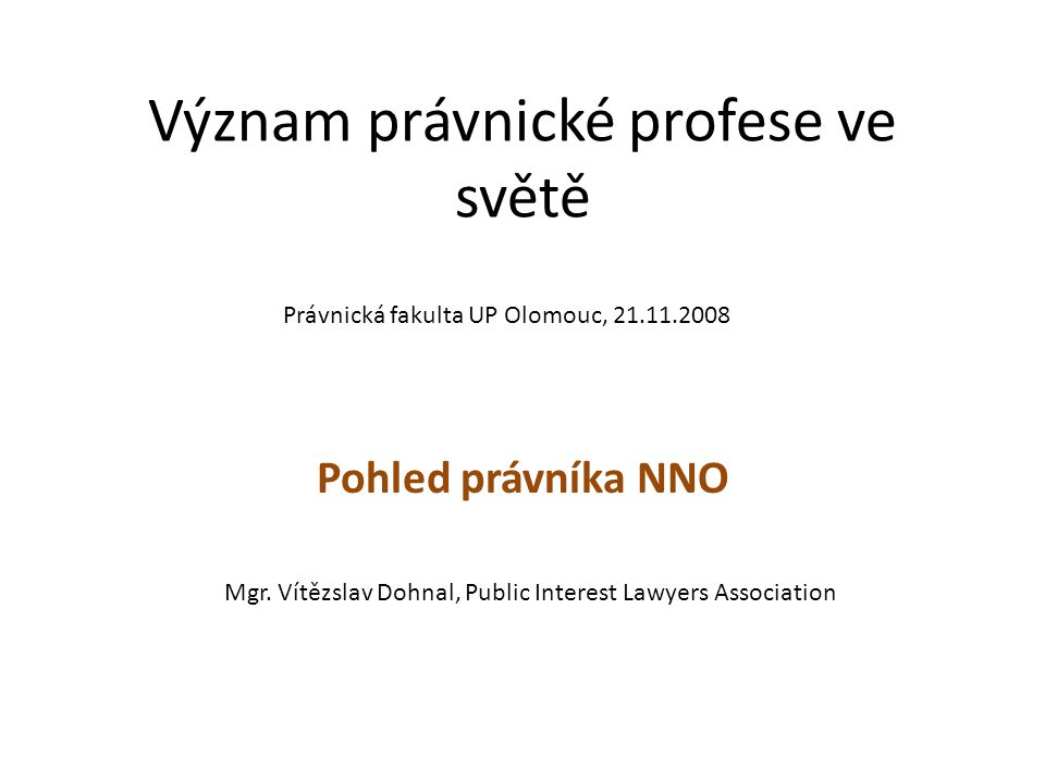 Význam právnické profese ve světě Pohled právníka NNO Právnická fakulta UP Olomouc, 21.11.2008 Mgr.