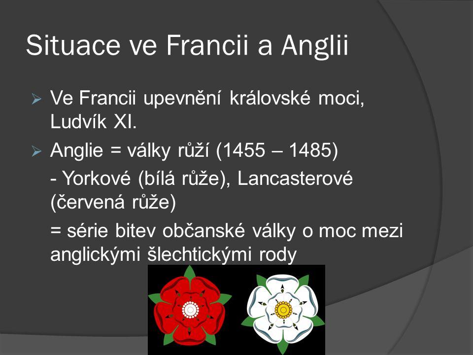 Situace ve Francii a Anglii  Ve Francii upevnění královské moci, Ludvík XI.  Anglie = války růží (1455 – 1485) - Yorkové (bílá růže), Lancasterové (