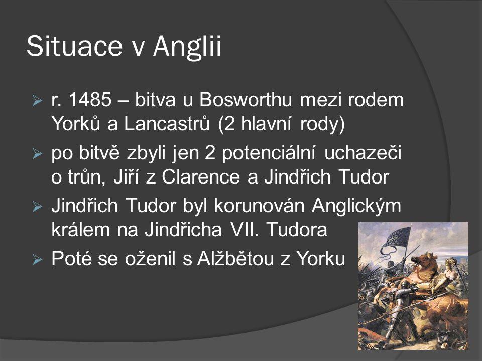 Situace v Anglii  r. 1485 – bitva u Bosworthu mezi rodem Yorků a Lancastrů (2 hlavní rody)  po bitvě zbyli jen 2 potenciální uchazeči o trůn, Jiří z