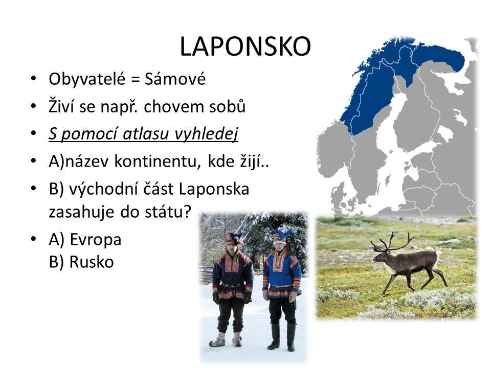 LAPONSKO Obyvatelé = Sámové Živí se např. chovem sobů S pomocí atlasu vyhledej A)název kontinentu, kde žijí.. B) východní část Laponska zasahuje do st