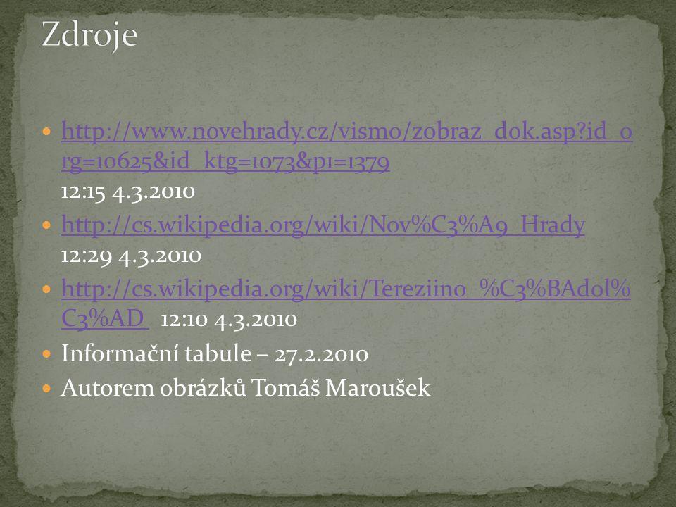 http://www.novehrady.cz/vismo/zobraz_dok.asp id_o rg=10625&id_ktg=1073&p1=1379 12:15 4.3.2010 http://cs.wikipedia.org/wiki/Nov%C3%A9_Hrady 12:29 4.3.2010 http://cs.wikipedia.org/wiki/Tereziino_%C3%BAdol% C3%AD 12:10 4.3.2010 Informační tabule – 27.2.2010 Autorem obrázků Tomáš Maroušek