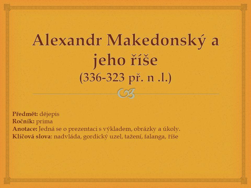  Alexandr Veliký velice vzdělaný, vychováván řeckým filozofem Aristotelem ctižádostivý a schopný vojevůdce na trůn nastupuje jako dvacetiletý po smrti otce legenda o gordickém uzlu – věřilo se, že ten, kdo uzel ve městě Gordion rozváže, stane se vládcem světa – Alexandr rozťal uzel mečem (gordický uzel = zapeklitý problém) na svých taženích zakládá města s názvem Alexandie (celkem asi 90), neznámější v Egyptě