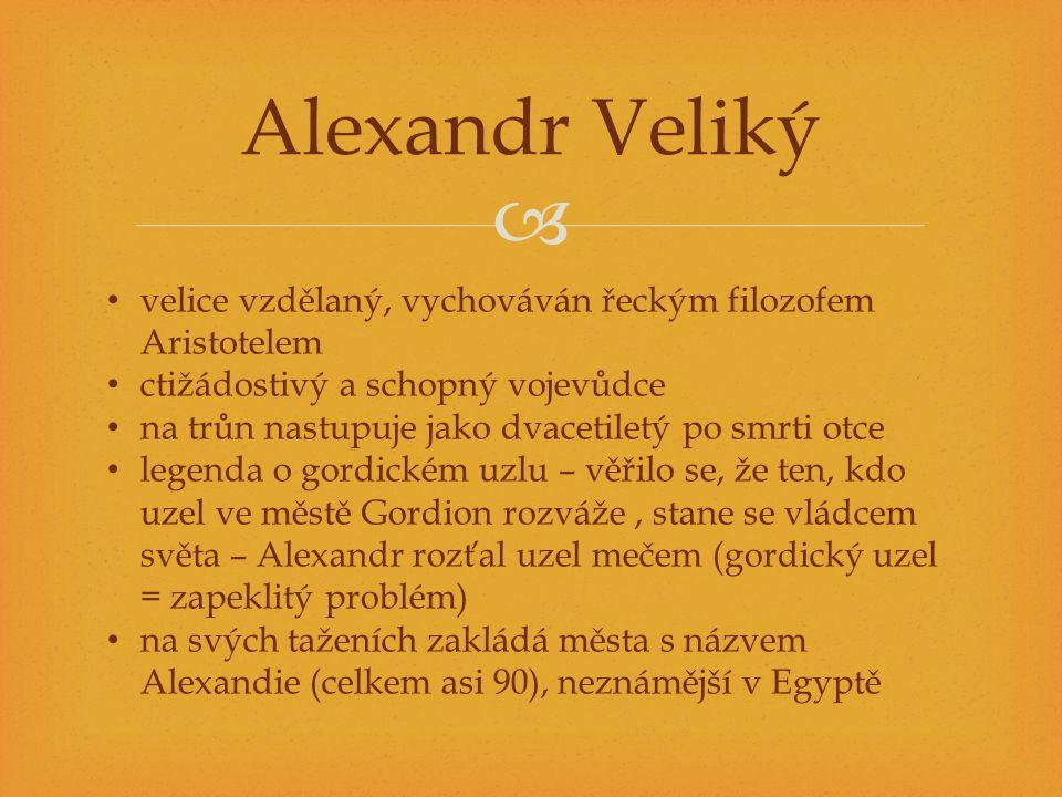  Alexandr Veliký velice vzdělaný, vychováván řeckým filozofem Aristotelem ctižádostivý a schopný vojevůdce na trůn nastupuje jako dvacetiletý po smrt