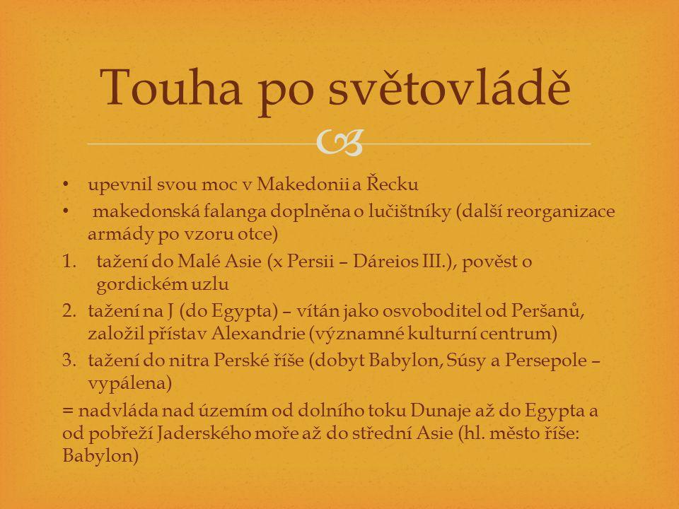  upevnil svou moc v Makedonii a Řecku makedonská falanga doplněna o lučištníky (další reorganizace armády po vzoru otce) 1.tažení do Malé Asie (x Persii – Dáreios III.), pověst o gordickém uzlu 2.tažení na J (do Egypta) – vítán jako osvoboditel od Peršanů, založil přístav Alexandrie (významné kulturní centrum) 3.tažení do nitra Perské říše (dobyt Babylon, Súsy a Persepole – vypálena) = nadvláda nad územím od dolního toku Dunaje až do Egypta a od pobřeží Jaderského moře až do střední Asie (hl.