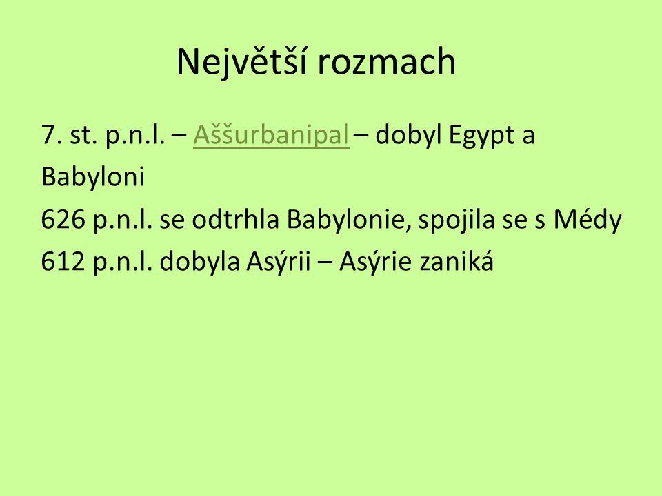 Největší rozmach 7. st. p.n.l. – Aššurbanipal – dobyl Egypt aAššurbanipal Babyloni 626 p.n.l. se odtrhla Babylonie, spojila se s Médy 612 p.n.l. dobyl