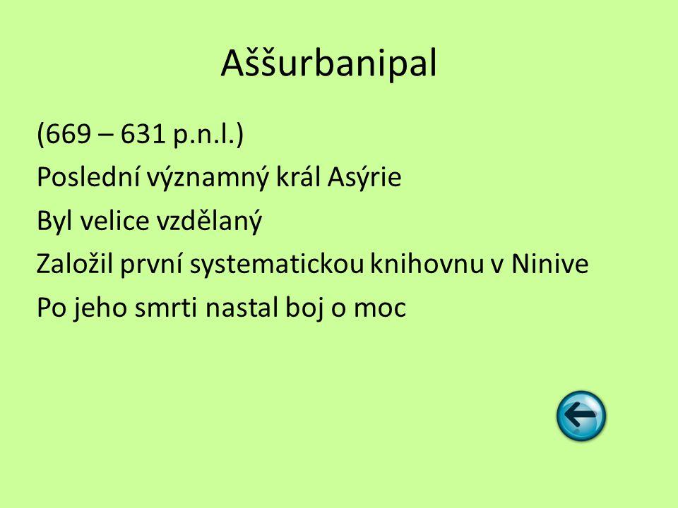 Aššurbanipal (669 – 631 p.n.l.) Poslední významný král Asýrie Byl velice vzdělaný Založil první systematickou knihovnu v Ninive Po jeho smrti nastal b