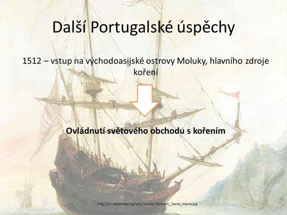 Další Portugalské úspěchy 1512 – vstup na východoasijské ostrovy Moluky, hlavního zdroje koření Ovládnutí světového obchodu s kořením http://cs.wikipedia.org/wiki/Soubor:Eertvelt,_Santa_Maria.jpg