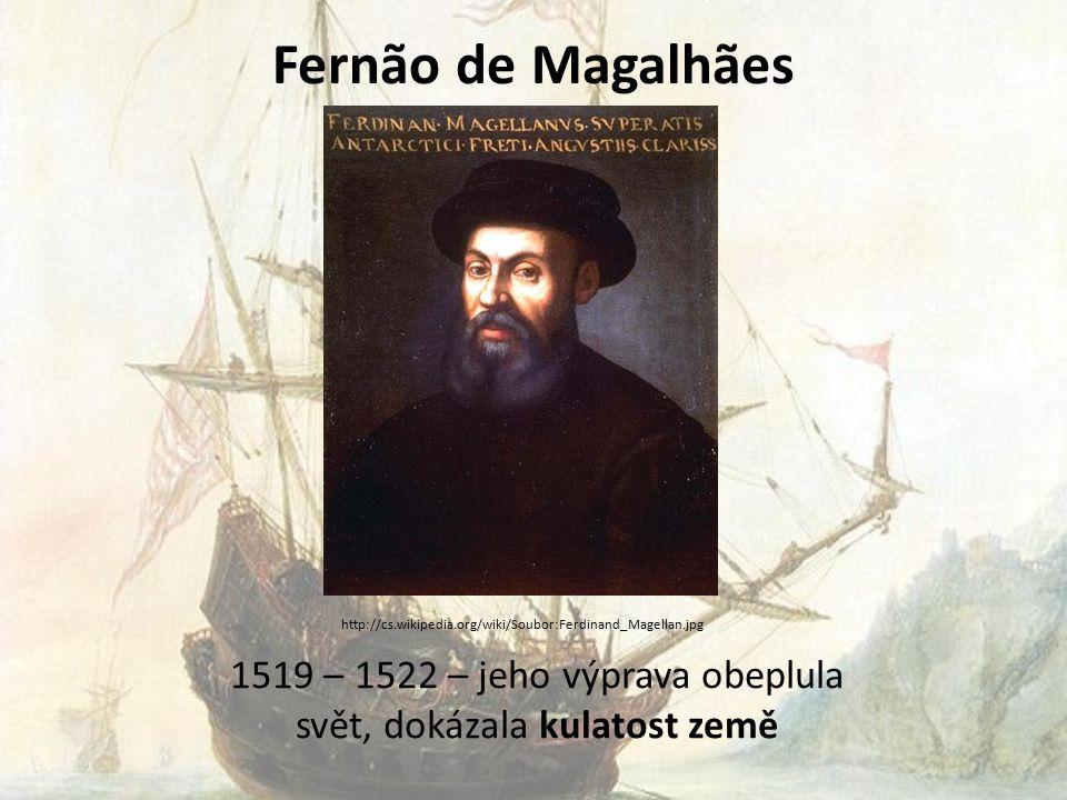 Fernão de Magalhães 1519 – 1522 – jeho výprava obeplula svět, dokázala kulatost země http://cs.wikipedia.org/wiki/Soubor:Ferdinand_Magellan.jpg