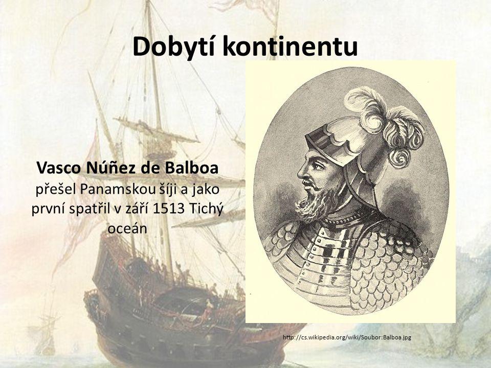 Dobytí kontinentu Vasco Núñez de Balboa přešel Panamskou šíji a jako první spatřil v září 1513 Tichý oceán http://cs.wikipedia.org/wiki/Soubor:Balboa.jpg