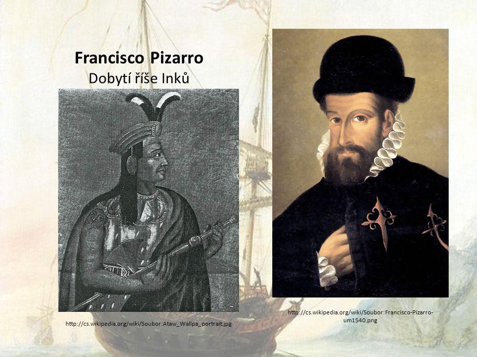 Francisco Pizarro Dobytí říše Inků http://cs.wikipedia.org/wiki/Soubor:Francisco-Pizarro- um1540.png http://cs.wikipedia.org/wiki/Soubor:Ataw_Wallpa_portrait.jpg