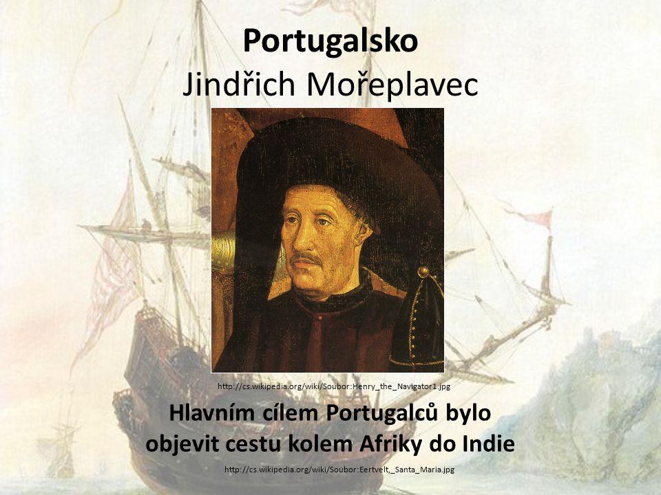 Portugalsko Jindřich Mořeplavec Hlavním cílem Portugalců bylo objevit cestu kolem Afriky do Indie http://cs.wikipedia.org/wiki/Soubor:Henry_the_Navigator1.jpg http://cs.wikipedia.org/wiki/Soubor:Eertvelt,_Santa_Maria.jpg