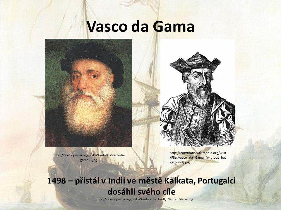 Vasco da Gama 1498 – přistál v Indii ve městě Kalkata, Portugalci dosáhli svého cíle http://cs.wikipedia.org/wiki/Soubor:Vasco-da- gama-2.jpg http://commons.wikimedia.org/wiki /File:Vasco_da_Gama_(without_bac kground).jpg http://cs.wikipedia.org/wiki/Soubor:Eertvelt,_Santa_Maria.jpg