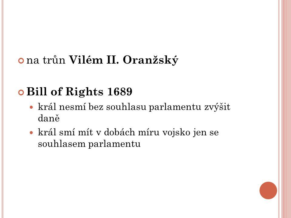 na trůn Vilém II. Oranžský Bill of Rights 1689 král nesmí bez souhlasu parlamentu zvýšit daně král smí mít v dobách míru vojsko jen se souhlasem parla