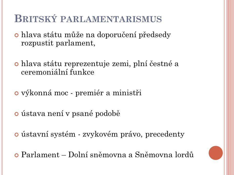 B RITSKÝ PARLAMENTARISMUS hlava státu může na doporučení předsedy rozpustit parlament, hlava státu reprezentuje zemi, plní čestné a ceremoniální funkce výkonná moc - premiér a ministři ústava není v psané podobě ústavní systém - zvykovém právo, precedenty Parlament – Dolní sněmovna a Sněmovna lordů