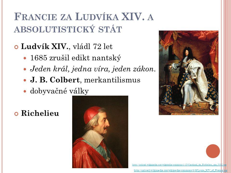 F RANCIE ZA L UDVÍKA XIV. A ABSOLUTISTICKÝ STÁT Ludvík XIV., vládl 72 let 1685 zrušil edikt nantský Jeden král, jedna víra, jeden zákon. J. B. Colbert