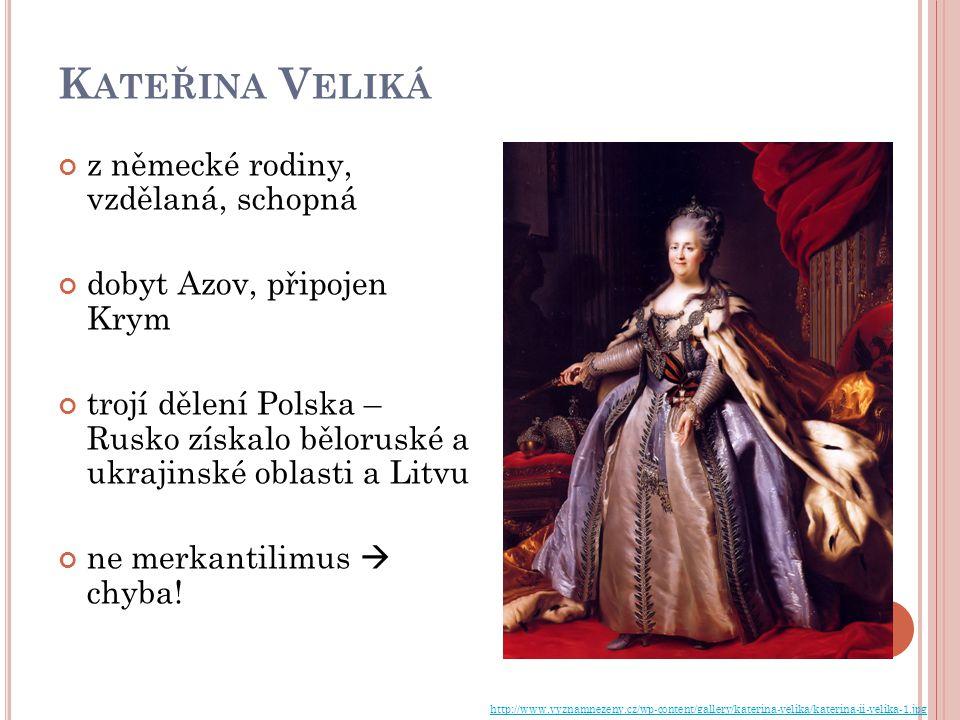 K ATEŘINA V ELIKÁ z německé rodiny, vzdělaná, schopná dobyt Azov, připojen Krym trojí dělení Polska – Rusko získalo běloruské a ukrajinské oblasti a Litvu ne merkantilimus  chyba.
