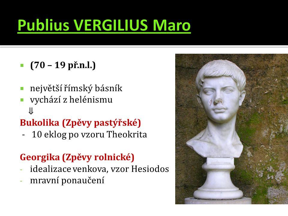  (70 – 19 př.n.l.)  největší římský básník  vychází z helénismu ⇓ Bukolika (Zpěvy pastýřské) - 10 eklog po vzoru Theokrita Georgika (Zpěvy rolnické) - idealizace venkova, vzor Hesiodos - mravní ponaučení