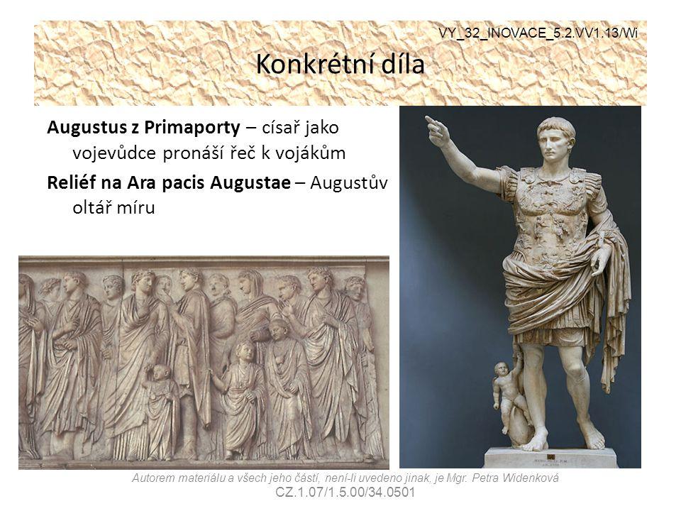Konkrétní díla Augustus z Primaporty – císař jako vojevůdce pronáší řeč k vojákům Reliéf na Ara pacis Augustae – Augustův oltář míru VY_32_INOVACE_5.2