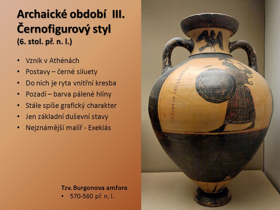 Archaické období III. Černofigurový styl (6. stol. př. n. l.) Vznik v Athénách Postavy – černé siluety Do nich je ryta vnitřní kresba Pozadí – barva p