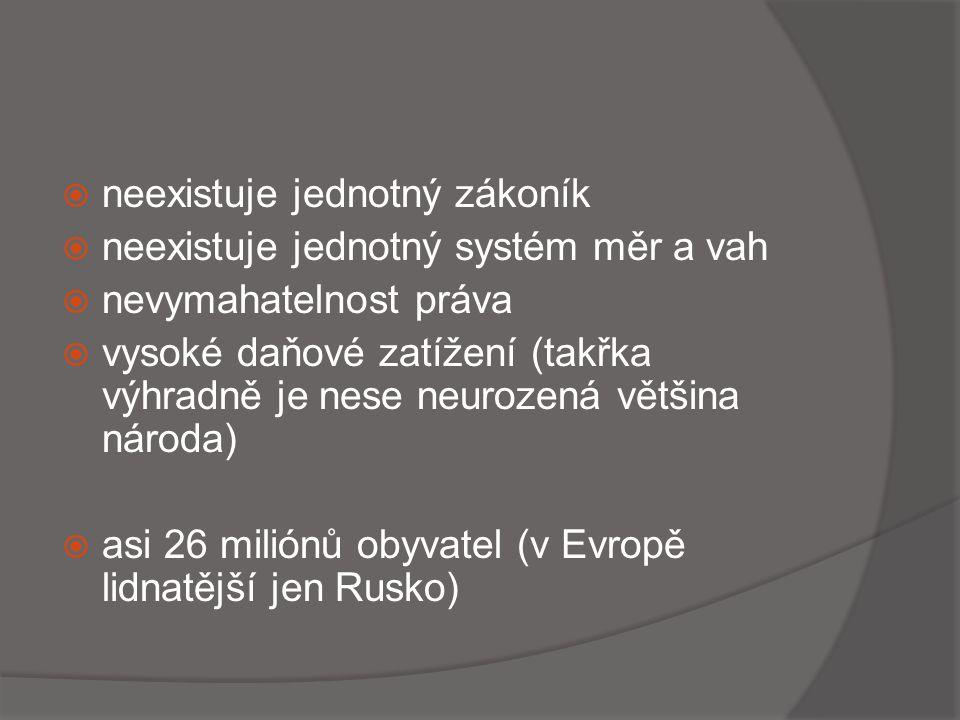  neexistuje jednotný zákoník  neexistuje jednotný systém měr a vah  nevymahatelnost práva  vysoké daňové zatížení (takřka výhradně je nese neurozená většina národa)  asi 26 miliónů obyvatel (v Evropě lidnatější jen Rusko)