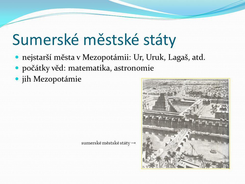 Sumerské městské státy nejstarší města v Mezopotámii: Ur, Uruk, Lagaš, atd. počátky věd: matematika, astronomie jih Mezopotámie sumerské městské státy