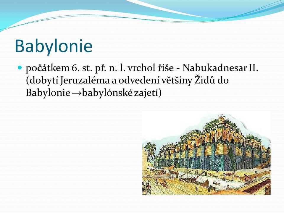 Babylonie počátkem 6. st. př. n. l. vrchol říše - Nabukadnesar II. (dobytí Jeruzaléma a odvedení většiny Židů do Babylonie → babylónské zajetí)