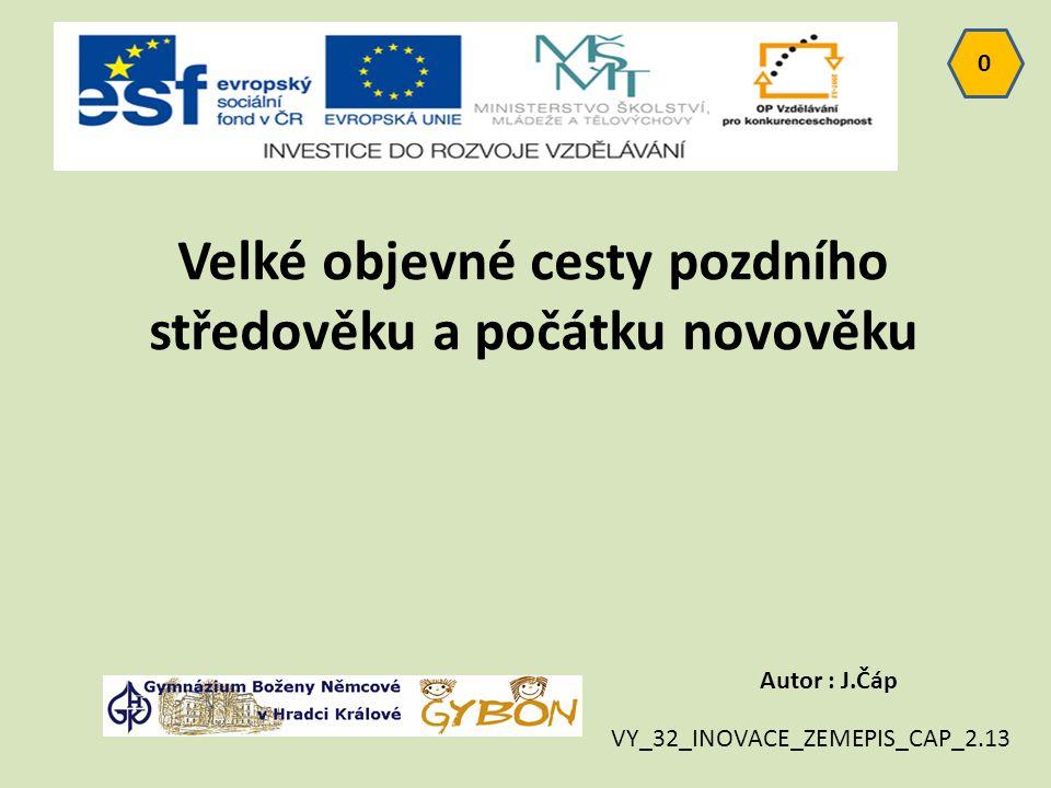 0 Autor : J.Čáp VY_32_INOVACE_ZEMEPIS_CAP_2.13 Velké objevné cesty pozdního středověku a počátku novověku