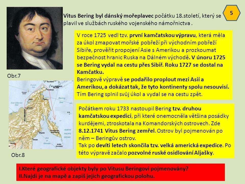 Vitus Bering byl dánský mořeplavec počátku 18.století, který se plavil ve službách ruského vojenského námořnictva. I.Které geografické objekty byly po
