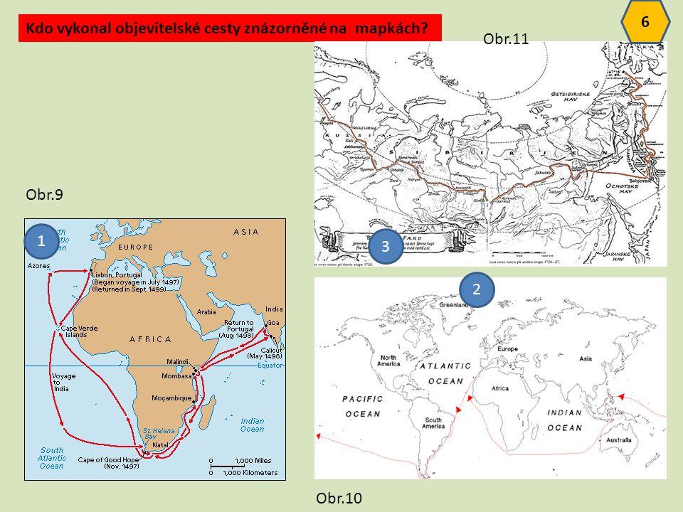 Kdo vykonal objevitelské cesty znázorněné na mapkách? 1 3 6 Obr.9 Obr.10 Obr.11 2