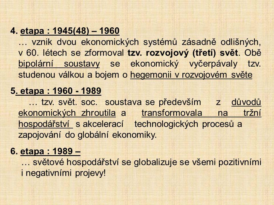 4. etapa : 1945(48) – 1960 … vznik dvou ekonomických systémů zásadně odlišných, v 60. létech se zformoval tzv. rozvojový (třetí) svět. Obě bipolární s