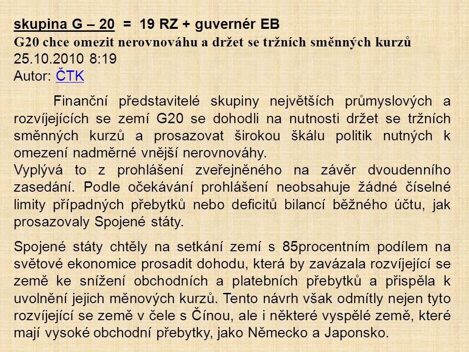 skupina G – 20 = 19 RZ + guvernér EB G20 chce omezit nerovnováhu a držet se tržních směnných kurzů 25.10.2010 8:19 Autor: ČTKČTK Finanční představitel