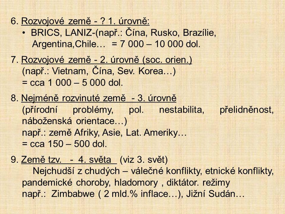 6. Rozvojové země - ? 1. úrovně: BRICS, LANIZ-(např.: Čína, Rusko, Brazílie, Argentina,Chile… = 7 000 – 10 000 dol. 7. Rozvojové země - 2. úrovně (soc