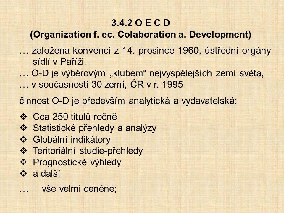 3.4.2 O E C D (Organization f. ec. Colaboration a. Development) … založena konvencí z 14. prosince 1960, ústřední orgány sídlí v Paříži. … O-D je výbě