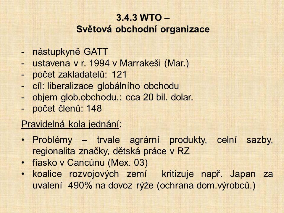 3.4.3 WTO – Světová obchodní organizace -nástupkyně GATT -ustavena v r. 1994 v Marrakeši (Mar.) -počet zakladatelů: 121 -cíl: liberalizace globálního