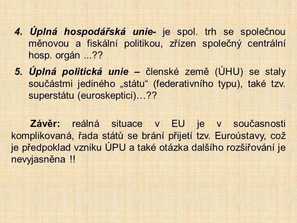 4. Úplná hospodářská unie- je spol. trh se společnou měnovou a fiskální politikou, zřízen společný centrální hosp. orgán...?? 5. Úplná politická unie