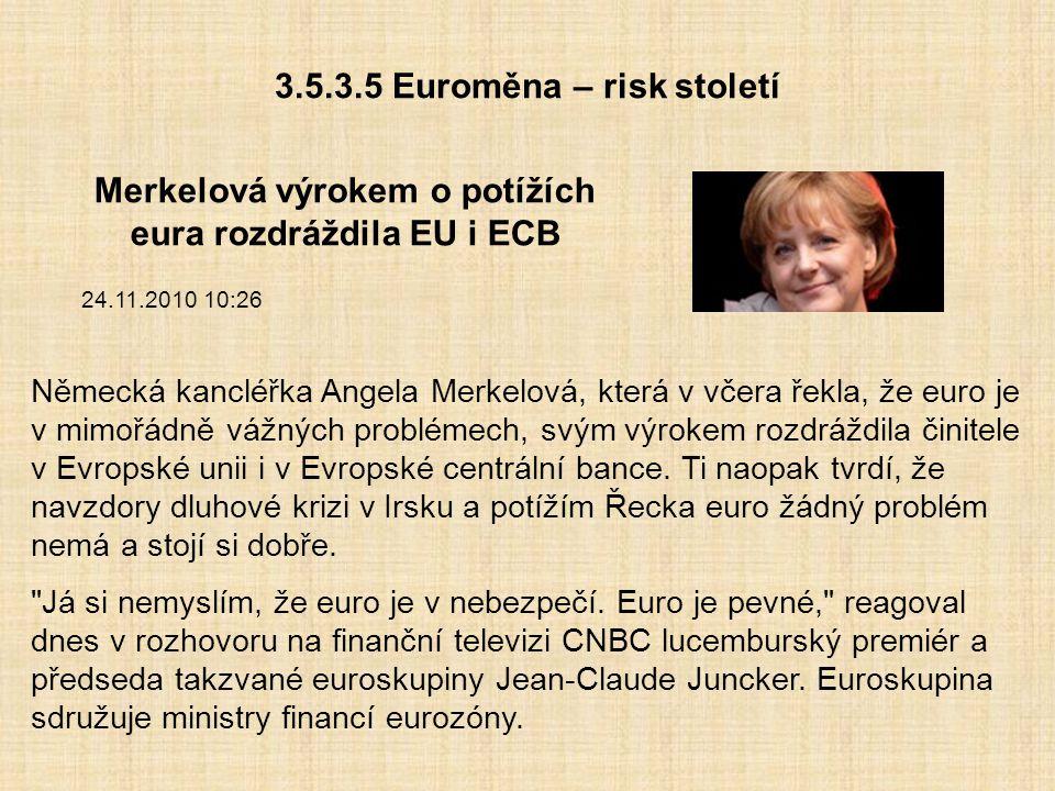 3.5.3.5 Euroměna – risk století Merkelová výrokem o potížích eura rozdráždila EU i ECB 24.11.2010 10:26 Německá kancléřka Angela Merkelová, která v vč