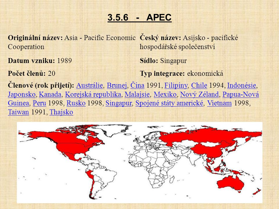 3.5.6 - APEC Originální název: Asia - Pacific Economic Cooperation Český název: Asijsko - pacifické hospodářské společenství Datum vzniku: 1989Sídlo: