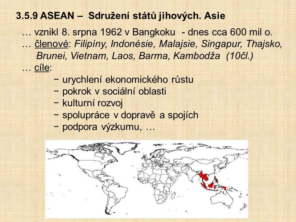 3.5.9 ASEAN – Sdružení států jihových. Asie … vznikl 8. srpna 1962 v Bangkoku - dnes cca 600 mil o. … členové: Filipíny, Indonésie, Malajsie, Singapur