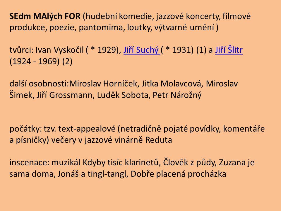 SEdm MAlých FOR (hudební komedie, jazzové koncerty, filmové produkce, poezie, pantomima, loutky, výtvarné umění ) tvůrci: Ivan Vyskočil ( * 1929), Jiř
