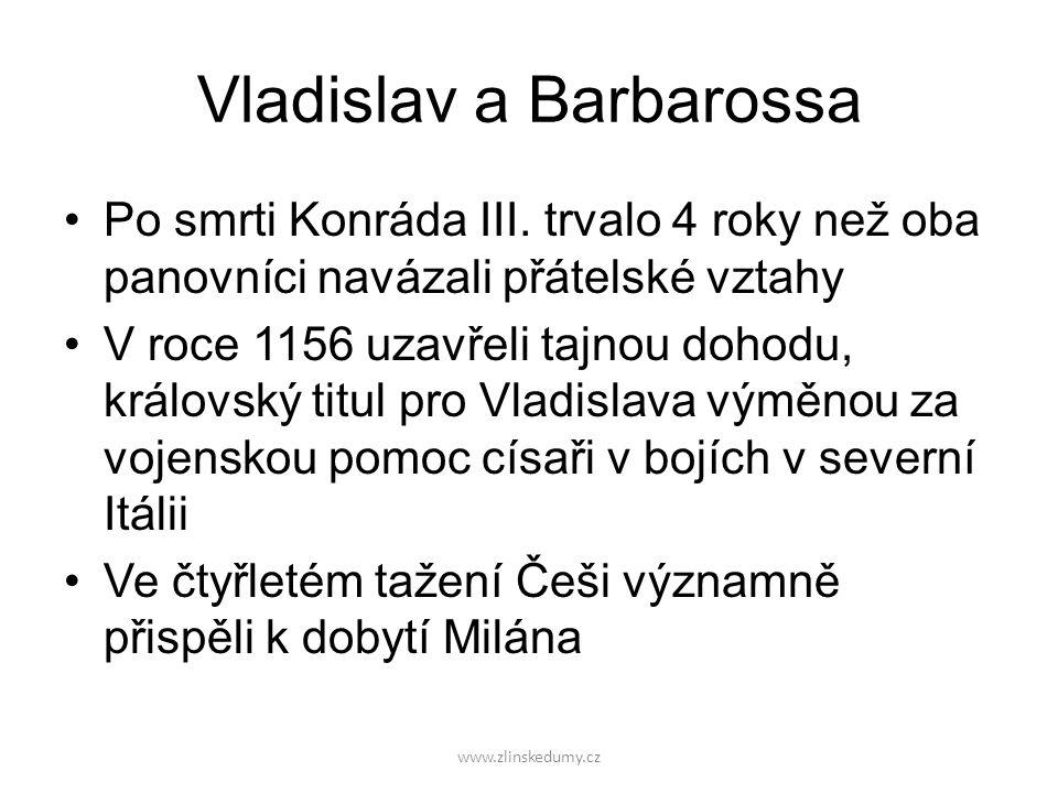 www.zlinskedumy.cz Vladislav a Barbarossa Po smrti Konráda III. trvalo 4 roky než oba panovníci navázali přátelské vztahy V roce 1156 uzavřeli tajnou