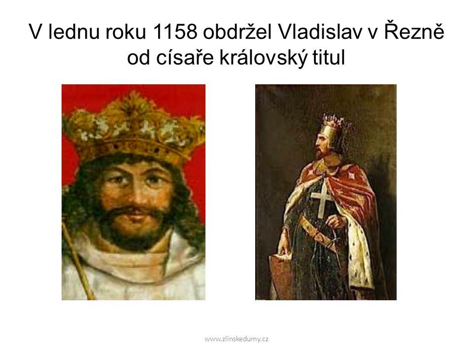 www.zlinskedumy.cz V lednu roku 1158 obdržel Vladislav v Řezně od císaře královský titul