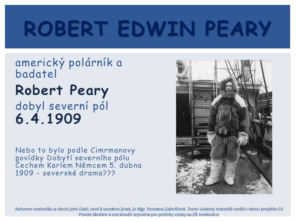 americký polárník a badatel Robert Peary dobyl severní pól 6.4.1909 Nebo to bylo podle Cimrmanovy povídky Dobytí severního pólu Čechem Karlem Němcem 5