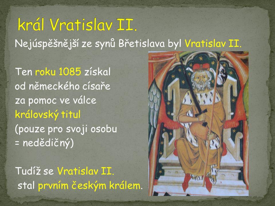 Nejúspěšnější ze synů Břetislava byl Vratislav II. Ten roku 1085 získal od německého císaře za pomoc ve válce královský titul (pouze pro svoji osobu =