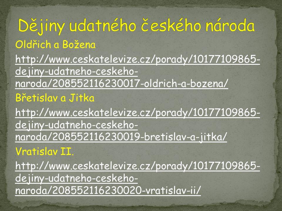 Oldřich a Božena http://www.ceskatelevize.cz/porady/10177109865- dejiny-udatneho-ceskeho- naroda/208552116230017-oldrich-a-bozena/ Břetislav a Jitka h