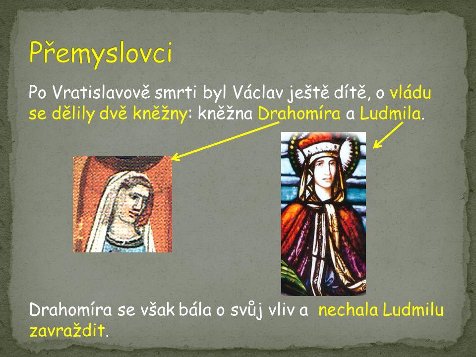 Po Vratislavově smrti byl Václav ještě dítě, o vládu se dělily dvě kněžny: kněžna Drahomíra a Ludmila. Drahomíra se však bála o svůj vliv a nechala Lu