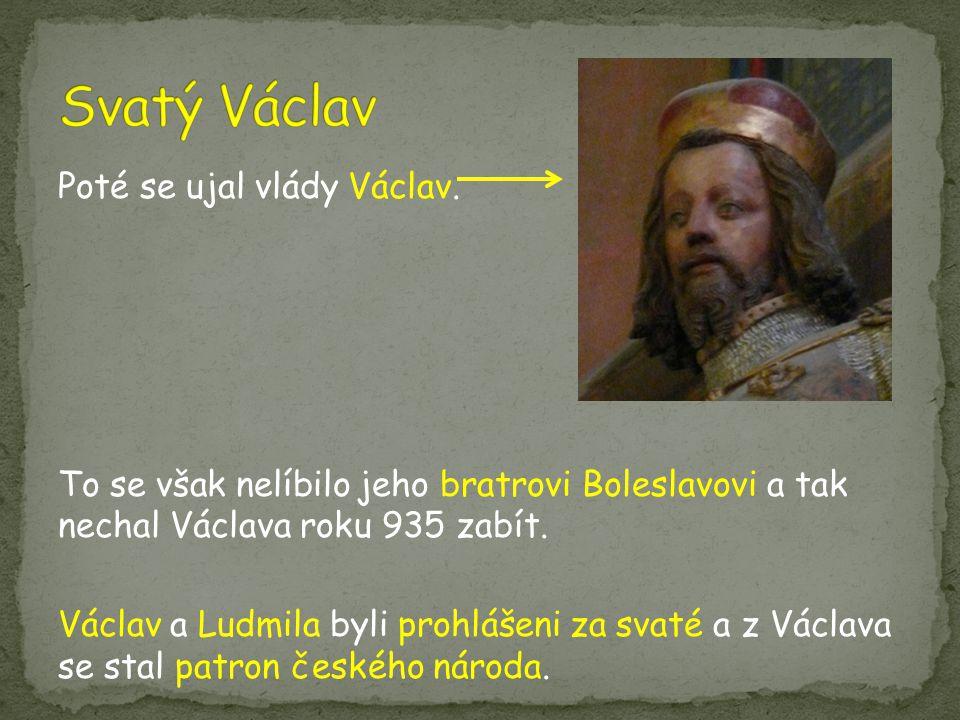 Poté se ujal vlády Václav. To se však nelíbilo jeho bratrovi Boleslavovi a tak nechal Václava roku 935 zabít. Václav a Ludmila byli prohlášeni za svat