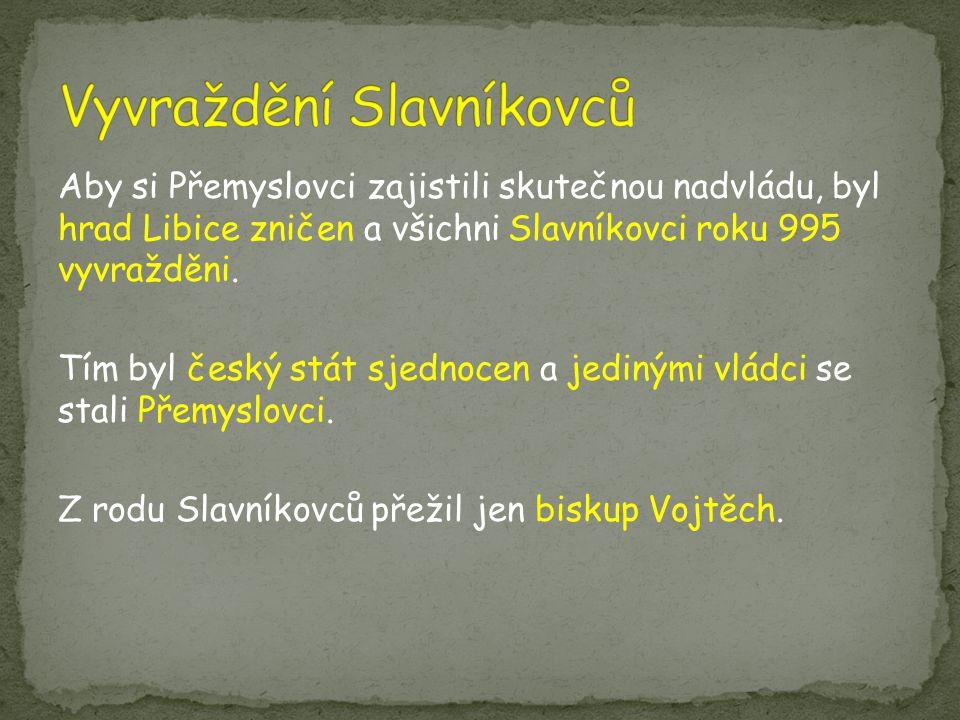Aby si Přemyslovci zajistili skutečnou nadvládu, byl hrad Libice zničen a všichni Slavníkovci roku 995 vyvražděni. Tím byl český stát sjednocen a jedi