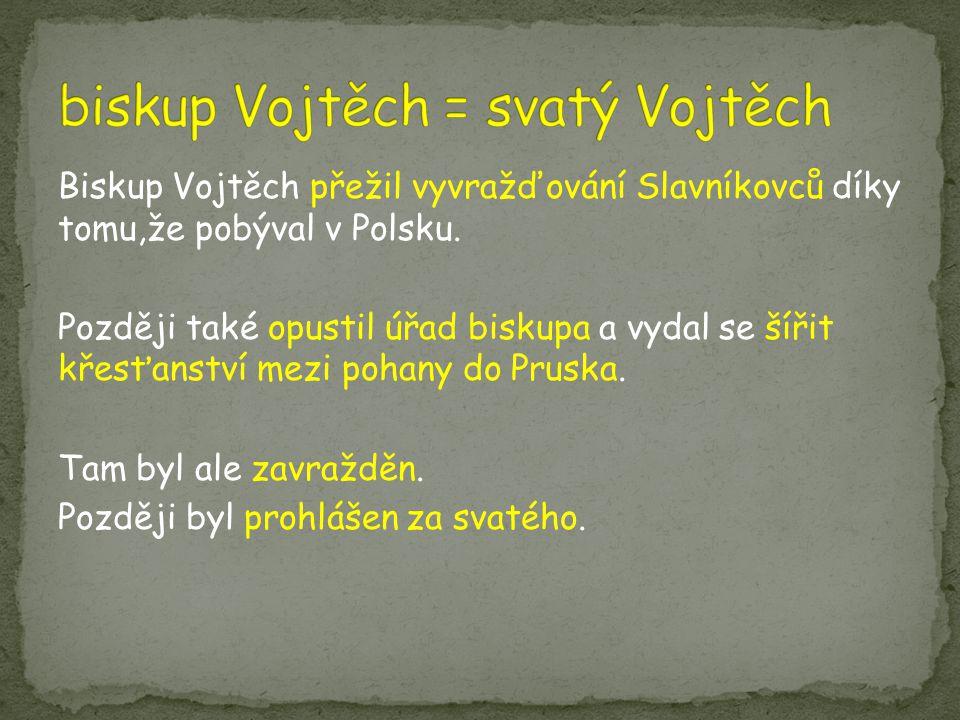 Biskup Vojtěch přežil vyvražďování Slavníkovců díky tomu,že pobýval v Polsku. Později také opustil úřad biskupa a vydal se šířit křesťanství mezi poha