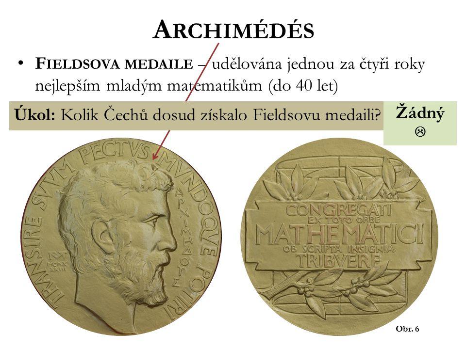 A RCHIMÉDÉS Obr. 6 F IELDSOVA MEDAILE – udělována jednou za čtyři roky nejlepším mladým matematikům (do 40 let) Úkol: Kolik Čechů dosud získalo Fields