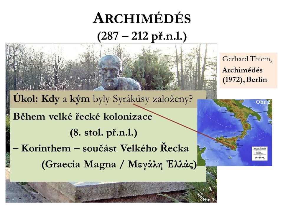 A RCHIMÉDÉS (287 – 212 př.n.l.) matematik, fyzik, vynálezce, filozof … Řek – ze Sicílie (Syrákúsy) Obr. 1 Úkol: Kdy a kým byly Syrákúsy založeny? Běhe